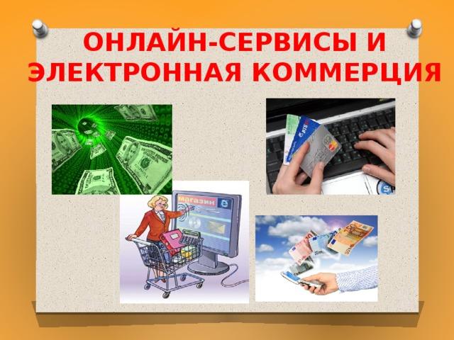 Онлайн-сервисы и  электронная коммерция