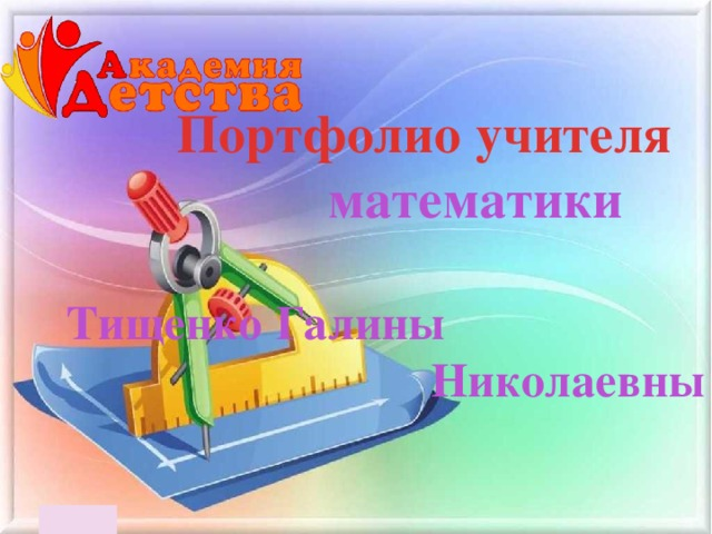 Портфолио учителя    математики  Тищенко Галины Николаевны