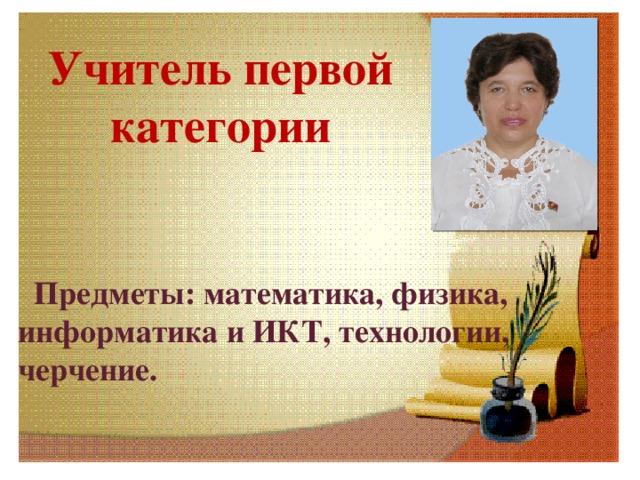 Учитель первой категории   Предметы: математика, физика, информатика и ИКТ, технологии, черчение.