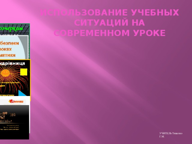 ИСПОЛЬЗОВАНИЕ УЧЕБНЫХ СИТУАЦИЙ НА СОВРЕМЕННОМ УРОКЕ УЧИТЕЛЬ Тищенко Г.М.