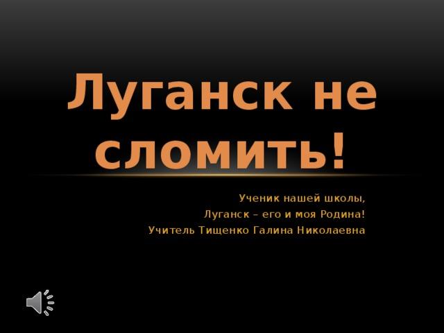 Луганск не сломить! Ученик нашей школы, Луганск – его и моя Родина! Учитель Тищенко Галина Николаевна