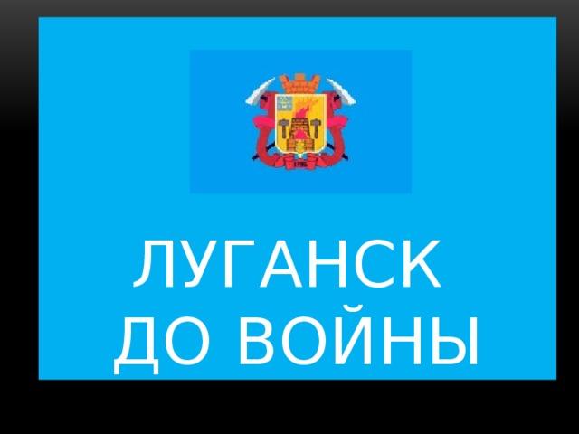 Луганск  до Войны