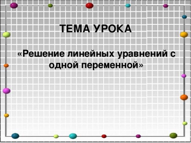 ТЕМА УРОКА «Решение линейных уравнений с одной переменной»