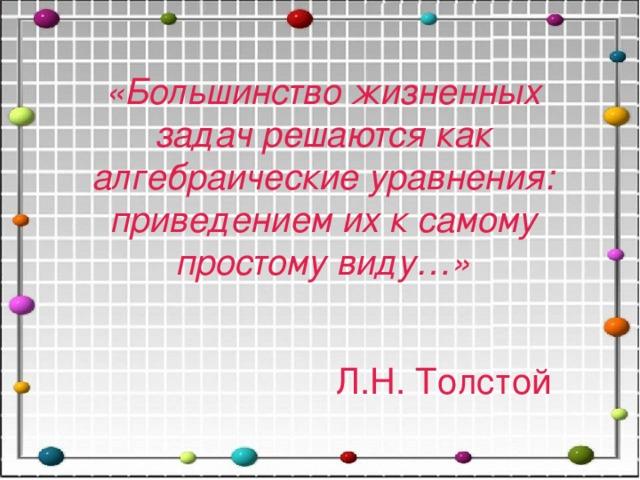 «Большинство жизненных задач решаются как алгебраические уравнения: приведением их к самому простому виду…» Л.Н. Толстой