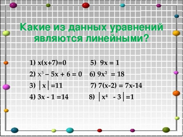 Какие из данных уравнений являются линейными? 1) x(х+7)=0 5) 9x = 1 2) х 3 – 5х + 6 = 0 6) 9х 2 = 18 3) │x│=11 7) 7(x-2) = 7x-14 4) 3x - 1 =14 8) │x 4  - 3│=1