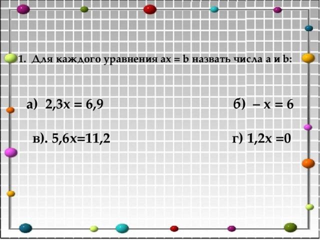 1. Для каждого уравнения ax = b назвать числа a и b:   а) 2,3x = 6,9 б) – x = 6   в). 5,6х=11,2 г) 1,2x =0