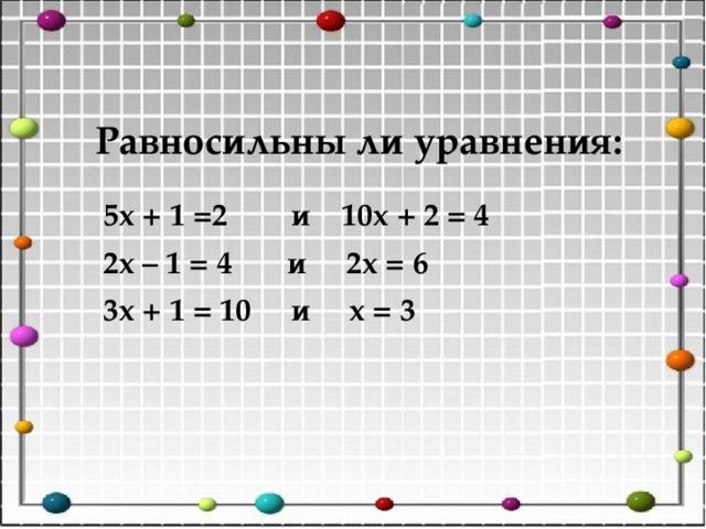 Равносильны ли уравнения: 5х + 1 =2 и 10х + 2 = 4 2х – 1 = 4 и 2х = 6 3х + 1 = 10 и х = 3