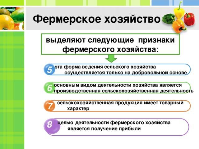Фермерское хозяйство выделяют следующие признаки фермерского хозяйства :  эта форма ведения сельского хозяйства осуществляется только на добровольной основе 5 основным видом деятельности хозяйства является производственная сельскохозяйственная деятельность 6  сельскохозяйственная продукция имеет товарный характер 7 8 целью деятельности фермерского хозяйства является получение прибыли