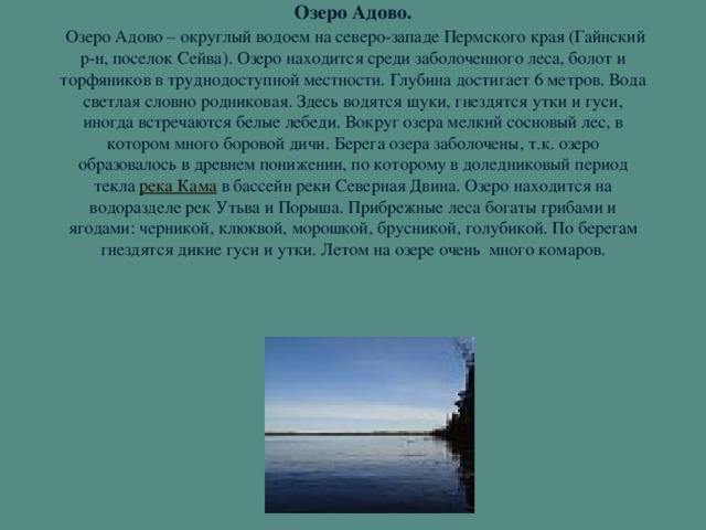 Озеро Адово.   Озеро Адово – округлый водоем на северо-западе Пермского края (Гайнский р-н, поселок Сейва). Озеро находится среди заболоченного леса, болот и торфяников в труднодоступной местности. Глубина достигает 6 метров. Вода светлая словно родниковая. Здесь водятся щуки, гнездятся утки и гуси, иногда встречаются белые лебеди. Вокруг озера мелкий сосновый лес, в котором много боровой дичи. Берега озера заболочены, т.к. озеро образовалось в древнем понижении, по которому в доледниковый период текла река Кама в бассейн реки Северная Двина. Озеро находится на водоразделе рек Утьва и Порыша. Прибрежные леса богаты грибами и ягодами: черникой, клюквой, морошкой, брусникой, голубикой. По берегам гнездятся дикие гуси и утки. Летом на озере очень много комаров.