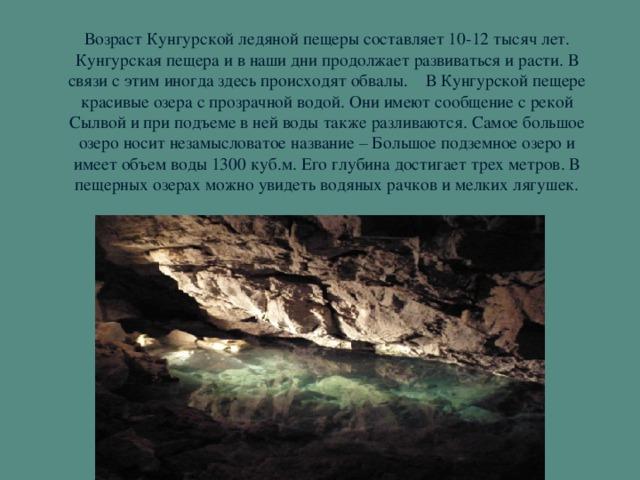 Возраст Кунгурской ледяной пещеры составляет 10-12 тысяч лет. Кунгурская пещера и в наши дни продолжает развиваться и расти. В связи с этим иногда здесь происходят обвалы. В Кунгурской пещере красивые озера с прозрачной водой. Они имеют сообщение с рекой Сылвой и при подъеме в ней воды также разливаются. Самое большое озеро носит незамысловатое название – Большое подземное озеро и имеет объем воды 1300 куб.м. Его глубина достигает трех метров. В пещерных озерах можно увидеть водяных рачков и мелких лягушек.