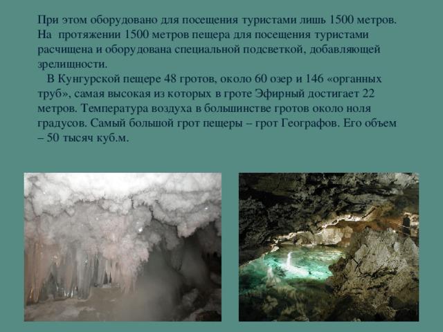 При этом оборудовано для посещения туристами лишь 1500 метров. На протяжении 1500 метров пещера для посещения туристами расчищена и оборудована специальной подсветкой, добавляющей зрелищности.  В Кунгурской пещере 48 гротов, около 60 озер и 146 «органных труб», самая высокая из которых в гроте Эфирный достигает 22 метров. Температура воздуха в большинстве гротов около ноля градусов. Самый большой грот пещеры – грот Географов. Его объем – 50 тысяч куб.м.