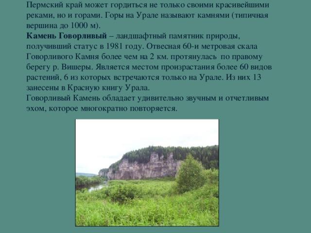 Пермский край может гордиться не только своими красивейшими реками, но и горами. Горы на Урале называют камнями (типичная вершина до 1000 м).  Камень Говорливый – ландшафтный памятник природы, получивший статус в 1981 году. Отвесная 60-и метровая скала Говорливого Камня более чем на 2 км. протянулась по правому берегу р. Вишеры. Является местом произрастания более 60 видов растений, 6 из которых встречаются только на Урале. Из них 13 занесены в Красную книгу Урала.  Говорливый Камень обладает удивительно звучным и отчетливым эхом, которое многократно повторяется.