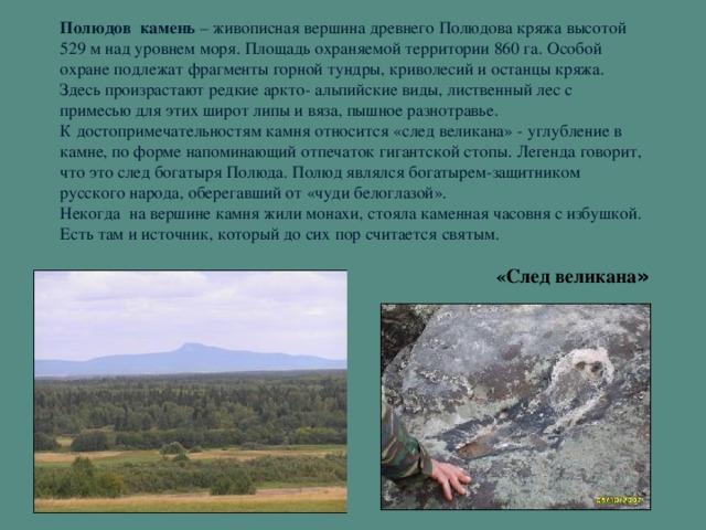 Полюдов камень – живописная вершина древнего Полюдова кряжа высотой 529 м над уровнем моря. Площадь охраняемой территории 860 га. Особой охране подлежат фрагменты горной тундры, криволесий и останцы кряжа. Здесь произрастают редкие аркто- альпийские виды, лиственный лес с примесью для этих широт липы и вяза, пышное разнотравье.  К достопримечательностям камня относится «след великана» - углубление в камне, по форме напоминающий отпечаток гигантской стопы. Легенда говорит, что это след богатыря Полюда. Полюд являлся богатырем-защитником русского народа, оберегавший от «чуди белоглазой».  Некогда на вершине камня жили монахи, стояла каменная часовня с избушкой. Есть там и источник, который до сих пор считается святым. «След великана »
