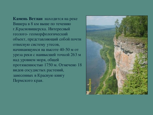 Камень Ветлан находится на реке Вишера в 8 км выше по течению г.Красновишерска. Интересный геолого- геоморфологический объект, представляющий собой почти отвесную систему утесов,  начинающуюся на высоте 40-50 м от уреза реки с наивысшей точкой 263 м над уровнем моря, общей протяженностью 1750 м. Отмечено 18 видов сосудистых растений, занесенных в Красную книгу Пермского края.