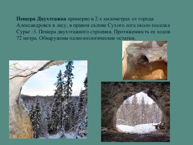 Пещера Двухэтажка примерно в 2-х километрах от города Александровск в лесу, в правом склоне Сухого лога около поселка Сурье -3. Пешера двухэтажного строения. Протяженность ее ходов 72 метра. Обнаружены палеозоологические остатки.