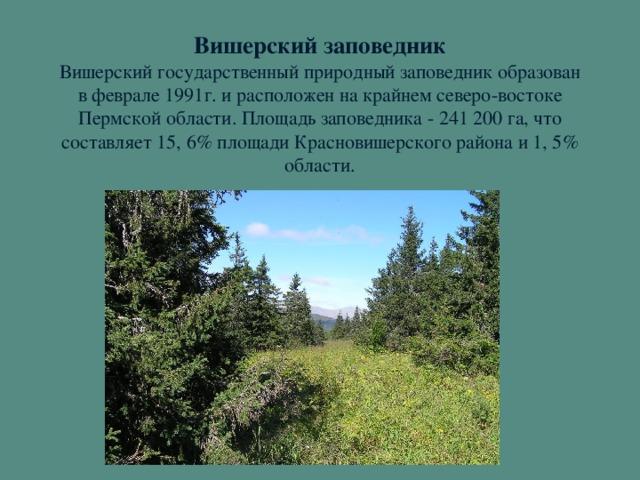 Вишерский заповедник  Вишерский государственный природный заповедник образован в феврале 1991г. и расположен на крайнем северо-востоке Пермской области. Площадь заповедника - 241 200 га, что составляет 15, 6% площади Красновишерского района и 1, 5% области.