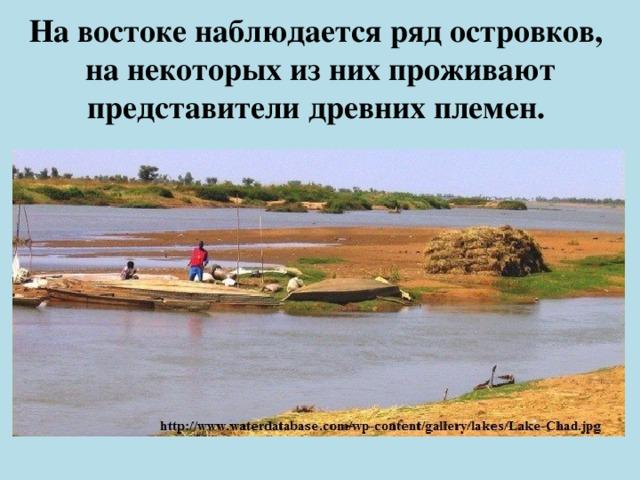 На востоке наблюдается ряд островков,  на некоторых из них проживают представители древних племен.