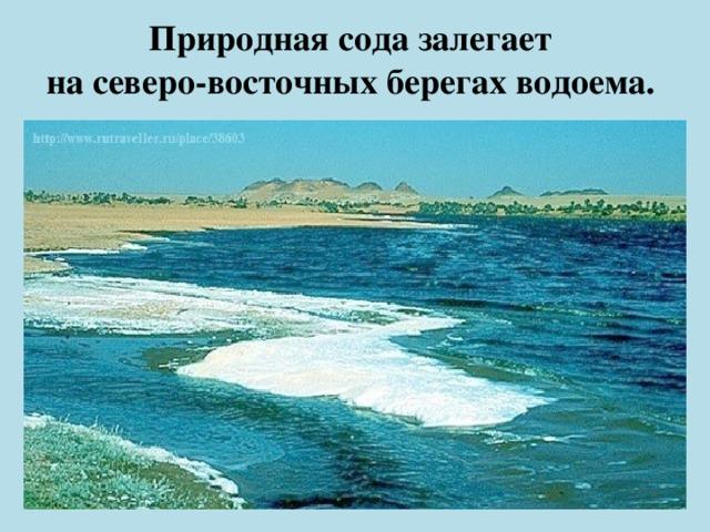 Природная сода залегает  на северо-восточных берегах водоема.