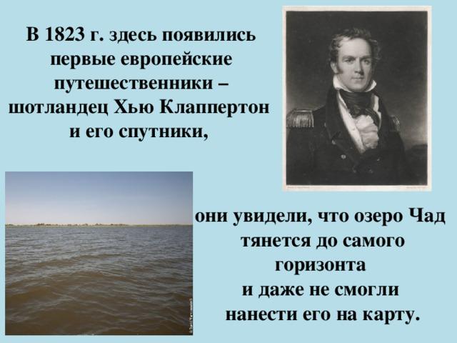 В 1823 г. здесь появились первые европейские путешественники – шотландец Хью Клаппертон  и его спутники, они увидели, что озеро Чад тянется до самого горизонта и даже не смогли нанести его на карту.