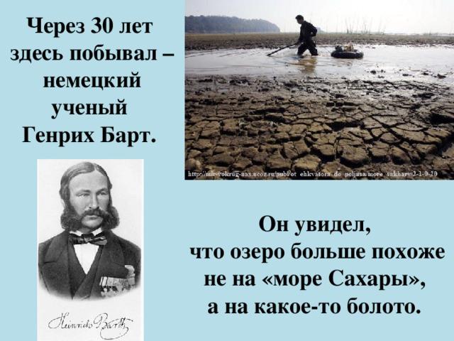Через 30 лет  здесь побывал – немецкий ученый  Генрих Барт. Он увидел, что озеро больше похоже не на «море Сахары», а на какое-то болото.