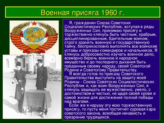 Военная присяга 1960 г.  Я, гражданин Союза Советских Социалистических Республик, вступая в ряды Вооруженных Сил, принимаю присягу и торжественно клянусь быть честным, храбрым, дисциплинированным, бдительным воином, строго хранить военную и государственную тайну, беспрекословно выполнять все воинские уставы и приказы командиров и начальников. Я клянусь добросовестно изучать военное дело, всемерно беречь военное и народное имущество и до последнего дыхания быть преданным своему народу, своей Советской Родине и Советскому Правительству.   Я всегда готов по приказу Советского Правительства выступить на защиту моей Родины - Союза Советских Социалистических Республик и, как воин Вооруженных Сил, я клянусь защищать ее мужественно, умело, с достоинством и честью, не щадя своей крови и самой жизни для достижения полной победы над врагами.   Если же я нарушу эту мою торжественную присягу, то пусть меня постигнет суровая кара советского закона, всеобщая ненависть и презрение трудящихся.