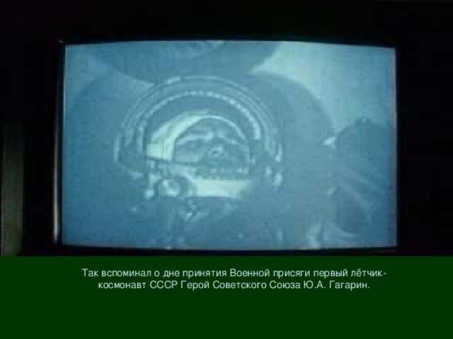 Так вспоминал о дне принятия Военной присяги первый лётчик-космонавт СССР Герой Советского Союза Ю.А. Гагарин.