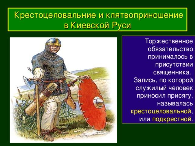 Крестоцеловальние и клятвоприношение в Киевской Руси Торжественное обязательство принималось в присутствии священника. Запись, по которой служилый человек приносил присягу, называлась крестоцеловальной , или подкрестной .