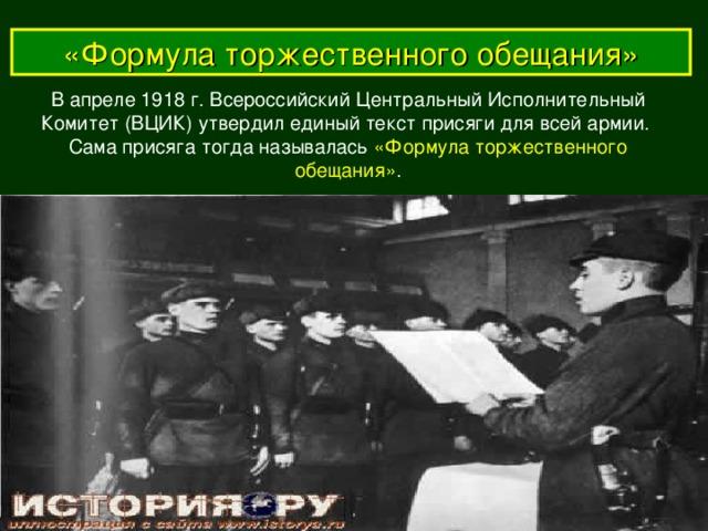 «Формула торжественного обещания» В апреле 1918 г. Всероссийский Центральный Исполнительный  Комитет (ВЦИК) утвердил единый текст присяги для всей армии. Сама присяга тогда называлась «Формула торжественного обещания» .