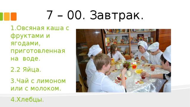 7 – 00. Завтрак. 1.Овсяная каша с фруктами и ягодами, приготовленная на воде. 2.2 Яйца. 3.Чай с лимоном или с молоком. 4.Хлебцы.