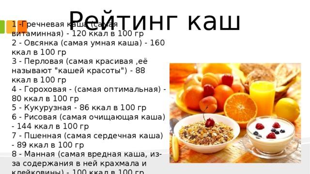 Рейтинг каш 1 -Гречневая каша (самая витаминная) - 120 ккал в 100 гр  2 - Овсянка (самая умная каша) - 160 ккал в 100 гр  3 - Перловая (самая красивая ,её называют