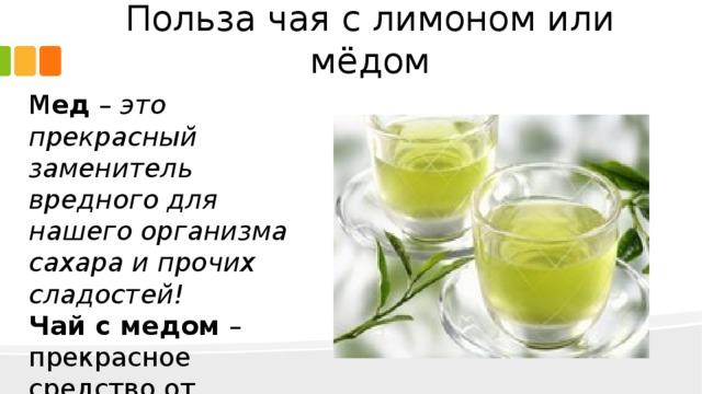 Польза чая с лимоном или мёдом М ед – это прекрасный заменитель вредного для нашего организма сахара и прочих сладостей! Чай с медом – прекрасное средство от простуды , или просто в холодную погоду.