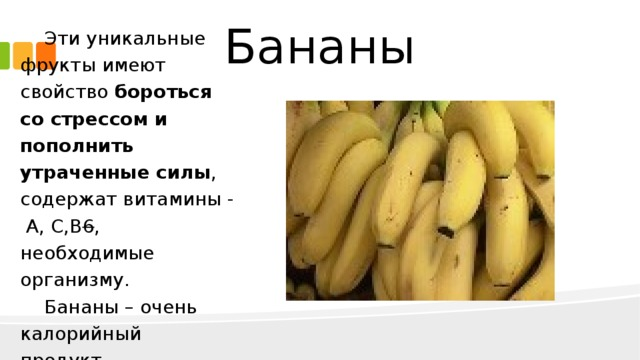 Бананы Эти уникальные фрукты имеют свойство бороться со стрессом и пополнить утраченные силы , содержат витамины - А, С,В 6 , необходимые организму. Бананы – очень калорийный продукт .