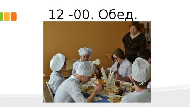 12 -00. Обед.