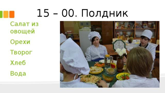 15 – 00. Полдник Салат из овощей Орехи Творог Хлеб Вода