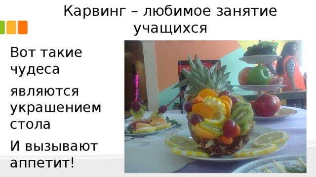 Карвинг – любимое занятие учащихся Вот такие чудеса являются украшением стола И вызывают аппетит!