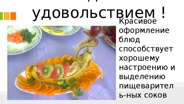 Еда с удовольствием ! Красивое оформление блюд способствует хорошему настроению и выделению пищеваритель-ных соков