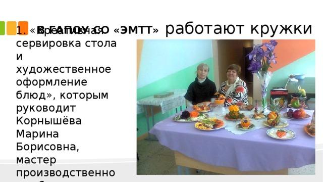 В ГАПОУ СО «ЭМТТ»  работают кружки 1. «Креативная сервировка стола и художественное оформление блюд», которым руководит Корнышёва Марина Борисовна, мастер производственного обучения