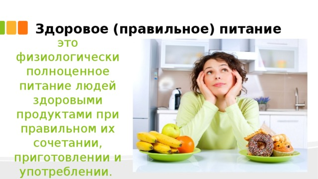 Здоровое (правильное) питание это физиологически полноценное питание людей здоровыми продуктами при правильном их сочетании, приготовлении и употреблении.