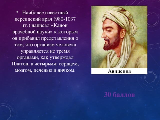 Наиболее известный персидский врач (980-1037 гг.) написал «Канон врачебной науки» к которым он прибавил представления о том, что организм человека управляется не тремя органами, как утверждал Платон, а четырьмя: сердцем, мозгом, печенью и яичком.