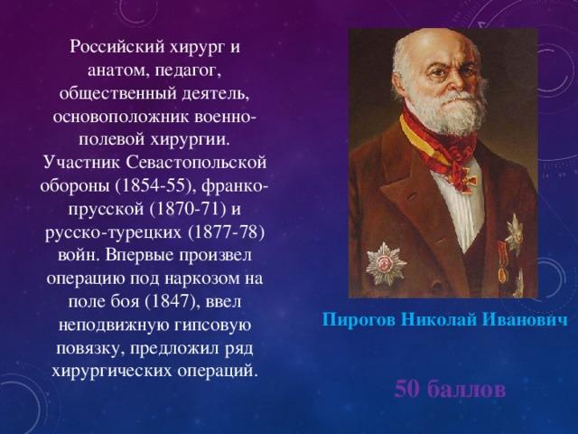 Российский хирург и анатом, педагог, общественный деятель, основоположник военно-полевой хирургии. Участник Севастопольской обороны (1854-55), франко-прусской (1870-71) и русско-турецких (1877-78) войн. Впервые произвел операцию под наркозом на поле боя (1847), ввел неподвижную гипсовую повязку, предложил ряд хирургических операций. ПироговНиколай Иванович  50 баллов