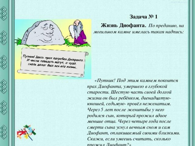Задача № 1 Жизнь Диофанта . По преданию, на могильном камне имелась такая надпись: «Путник! Под этим камнем покоится прах Диофанта, умершего в глубокой старости. Шестую часть своей долгой жизни он был ребёнком, двенадцатую- юношей, седьмую- провёл неженатым. Через 5 лет после женитьбы у него родился сын, который прожил вдвое меньше отца. Через четыре года после смерти сына уснул вечным сном и сам Диофант, оплакиваемый своими близкими. Скажи, если умеешь считать, сколько прожил Диофант?»