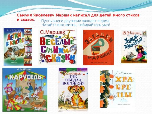 Самуил Яковлевич Маршак написал для детей много стихов и сказок. Пусть книги друзьями заходят в дома. Читайте всю жизнь, набирайтесь ума!