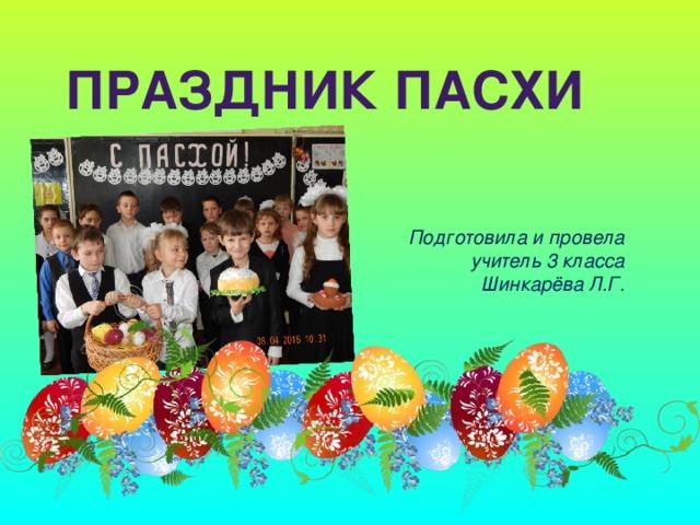 Праздник Пасхи Подготовила и провела учитель 3 класса Шинкарёва Л.Г.
