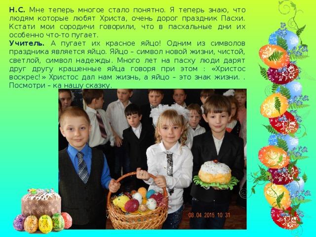 Н.С. Мне теперь многое стало понятно. Я теперь знаю, что людям которые любят Христа, очень дорог праздник Пасхи. Кстати мои сородичи говорили, что в пасхальные дни их особенно что-то пугает. Учитель. А пугает их красное яйцо! Одним из символов праздника является яйцо. Яйцо – символ новой жизни, чистой, светлой, символ надежды. Много лет на пасху люди дарят друг другу крашенные яйца говоря при этом : «Христос воскрес!» Христос дал нам жизнь, а яйцо – это знак жизни. . Посмотри – ка нашу сказку.