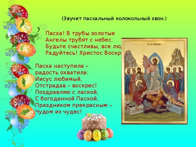 (Звучит пасхальный колокольный звон.)  Пасха! В трубы золотые  Ангелы трубят с небес.  Будьте счастливы, все люди,  Радуйтесь! Христос Воскрес! Пасха наступила – радость охватила: Иисус любимый, Отстрадав – воскрес! Поздравляю с лаской, С богоданной Пасхой, Праздником прекрасным – Чудом из чудес!