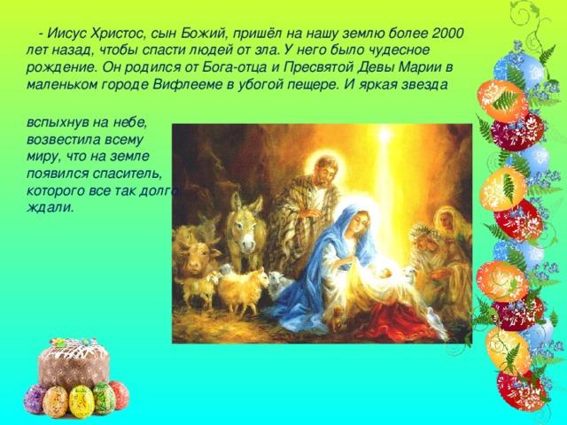 - Иисус Христос, сын Божий, пришёл на нашу землю более 2000 лет назад, чтобы спасти людей от зла. У него было чудесное рождение. Он родился от Бога-отца и Пресвятой Девы Марии в маленьком городе Вифлееме в убогой пещере. И яркая звезда вспыхнув на небе, возвестила всему миру, что на земле появился спаситель, которого все так долго ждали.