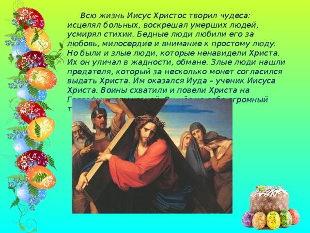 Всю жизнь Иисус Христос творил чудеса: исцелял больных, воскрешал умерших людей, усмирял стихии. Бедные люди любили его за любовь, милосердие и внимание к простому люду. Но были и злые люди, которые ненавидели Христа. Их он уличал в жадности, обмане. Злые люди нашли предателя, который за несколько монет согласился выдать Христа. Им оказался Иуда – ученик Иисуса Христа. Воины схватили и повели Христа на Голгофу – гору казней. Он нёс на себе огромный тяжёлый крест.