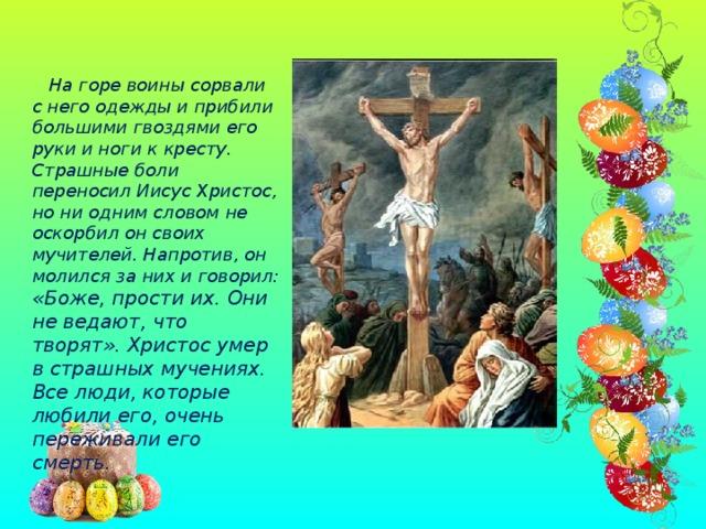 На горе воины сорвали с него одежды и прибили большими гвоздями его руки и ноги к кресту. Страшные боли переносил Иисус Христос, но ни одним словом не оскорбил он своих мучителей. Напротив, он молился за них и говорил: «Боже, прости их. Они не ведают, что творят». Христос умер в страшных мучениях. Все люди, которые любили его, очень переживали его смерть.