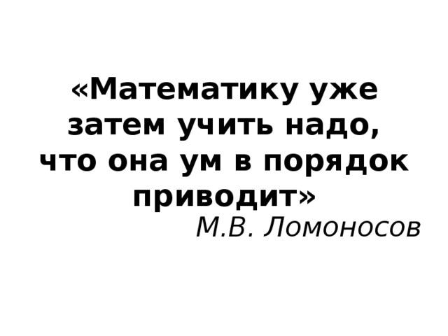 «Математику уже затем учить надо, что она ум в порядок приводит» М.В. Ломоносов