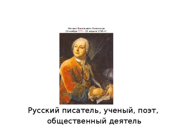 Михаил Васильевич Ломоносов  19 ноября ???? – 15 апреля 1765 гг.    Русский писатель, ученый, поэт, общественный деятель